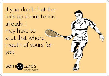 if-you-dont-shut-the-fuck-up-about-tennis-already-i-may-have-to-shut-that-whore-mouth-of-yours-for-you-36c36