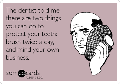the-dentist-told-me-there-are-two-things-you-can-do-to-protect-your-teeth-brush-twice-a-day-and-mind-your-own-business-b4f8e