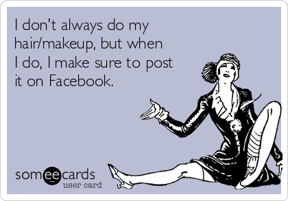 i-dont-always-do-my-hair-makeup-but-when-i-do-i-make-sure-to-post-it-on-facebook-d8951