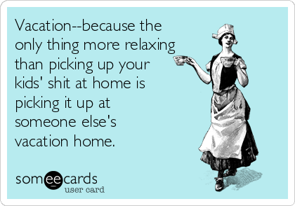 vacation-because-the-only-thing-more-relaxing-than-picking-up-your-kids-shit-at-home-is-picking-it-up-at-someone-elses-vacation-home--aea8a